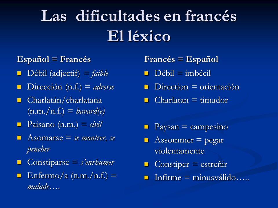 Las dificultades en francés El léxico Español = Francés Débil (adjectif) = faible Dirección (n.f.) = adresse Charlatán/charlatana (n.m./n.f.) = bavard