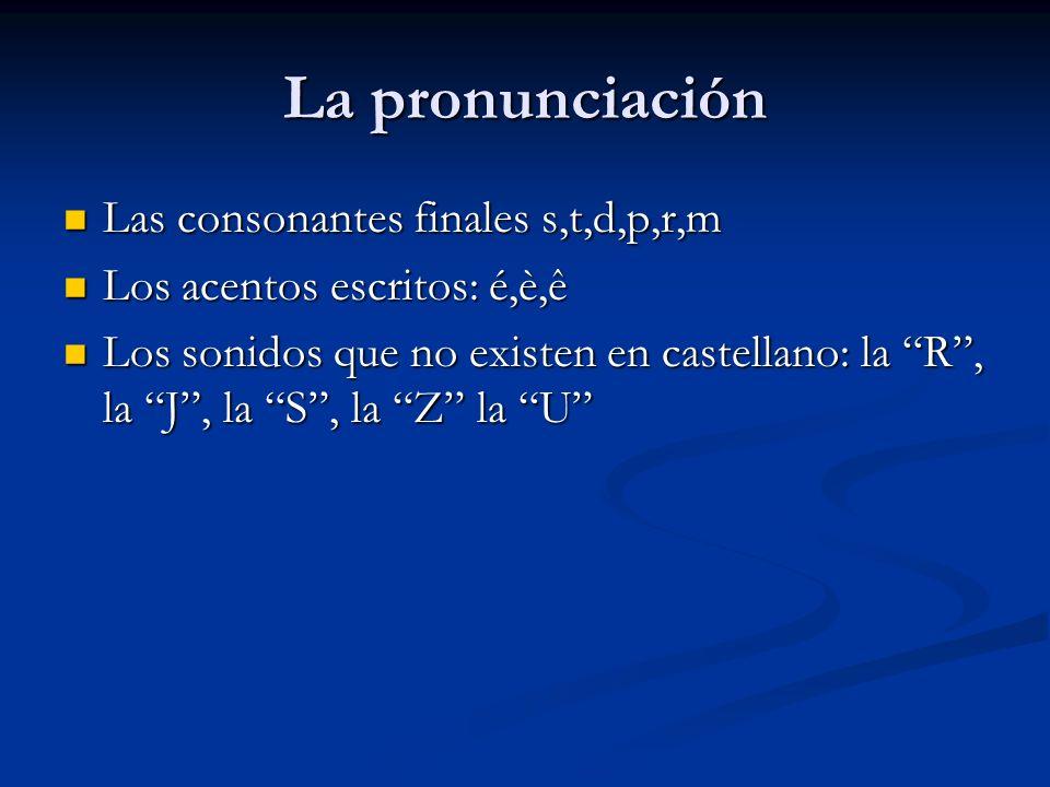 La pronunciación Las consonantes finales s,t,d,p,r,m Las consonantes finales s,t,d,p,r,m Los acentos escritos: é,è,ê Los acentos escritos: é,è,ê Los s
