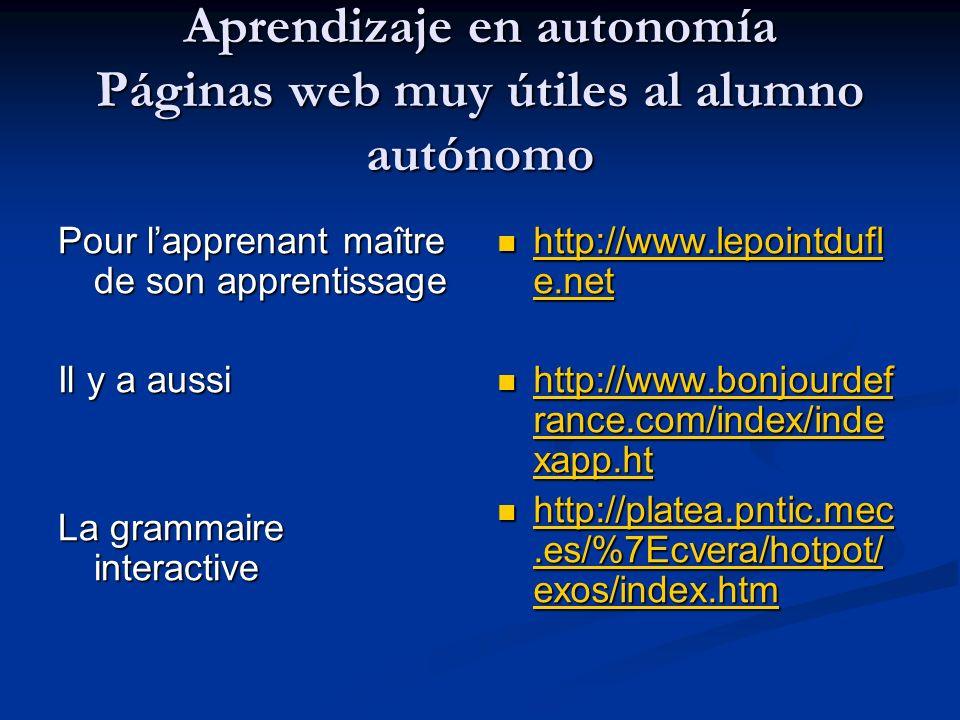 Aprendizaje en autonomía Páginas web muy útiles al alumno autónomo Pour lapprenant maître de son apprentissage Il y a aussi La grammaire interactive h
