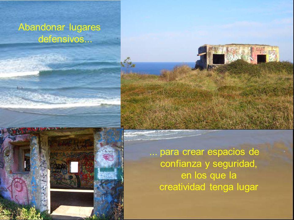 Abandonar lugares defensivos...... para crear espacios de confianza y seguridad, en los que la creatividad tenga lugar