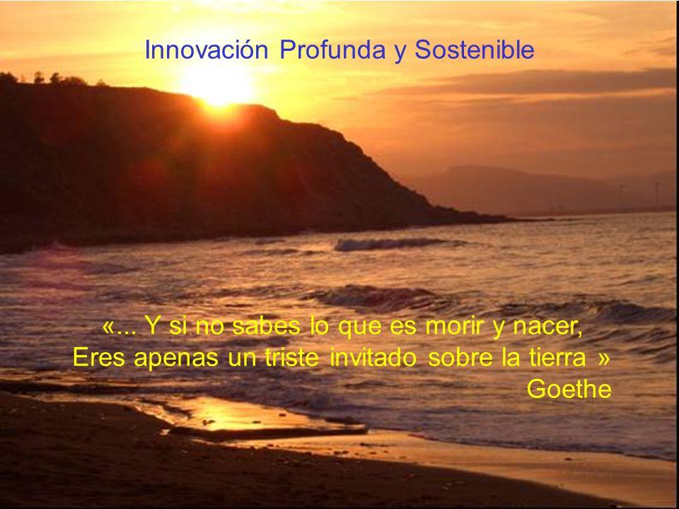 «... Y si no sabes lo que es morir y nacer, Eres apenas un triste invitado sobre la tierra » Goethe Innovación Profunda y Sostenible
