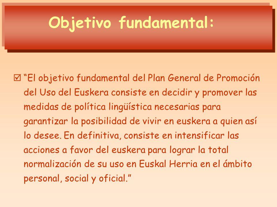 Objetivo fundamental: El objetivo fundamental del Plan General de Promoción del Uso del Euskera consiste en decidir y promover las medidas de política