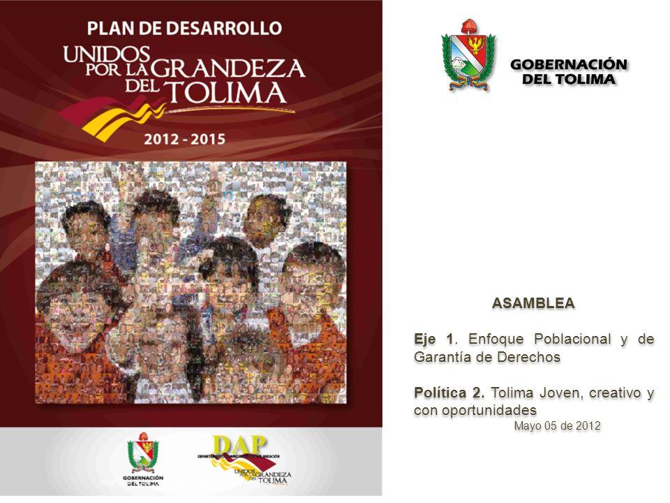 ASAMBLEA Eje 1. Enfoque Poblacional y de Garantía de Derechos Política 2. Tolima Joven, creativo y con oportunidades Mayo 05 de 2012 ASAMBLEA Eje 1. E