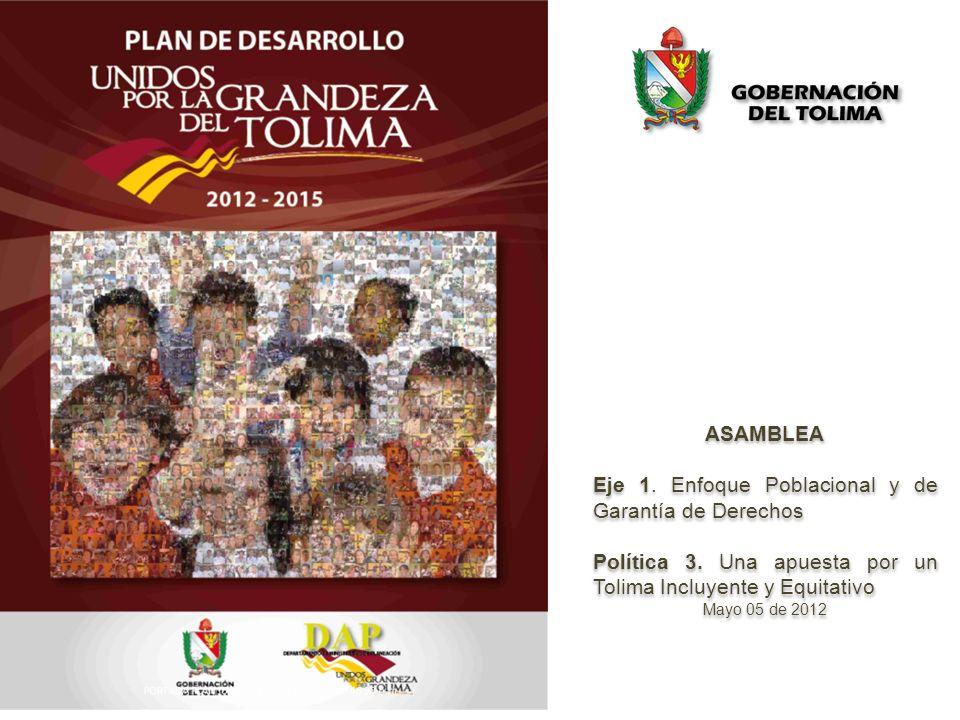 ASAMBLEA Eje 1. Enfoque Poblacional y de Garantía de Derechos Política 3. Una apuesta por un Tolima Incluyente y Equitativo Mayo 05 de 2012 ASAMBLEA E