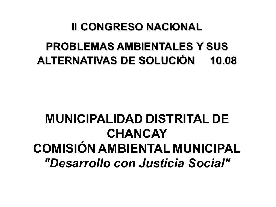 II CONGRESO NACIONAL PROBLEMAS AMBIENTALES Y SUS ALTERNATIVAS DE SOLUCIÓN 10.08 MUNICIPALIDAD DISTRITAL DE CHANCAY COMISIÓN AMBIENTAL MUNICIPAL