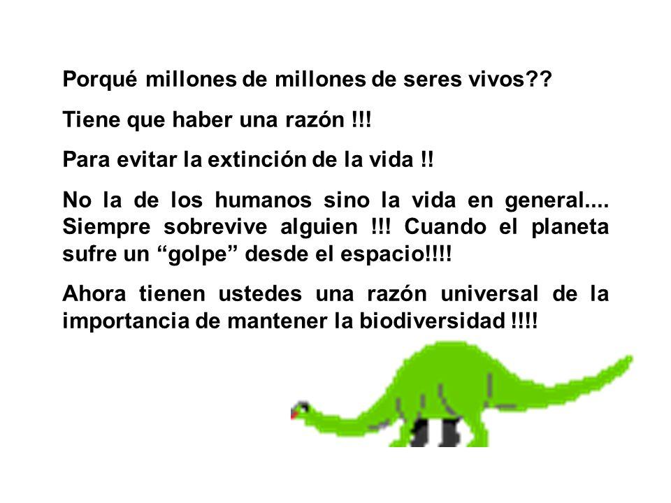 Porqué millones de millones de seres vivos?? Tiene que haber una razón !!! Para evitar la extinción de la vida !! No la de los humanos sino la vida en
