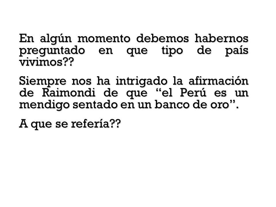 Siempre nos ha intrigado la afirmación de Raimondi de que el Perú es un mendigo sentado en un banco de oro. A que se refería??