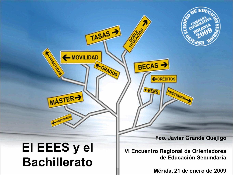 El EEES y el Bachillerato Fco. Javier Grande Quejigo VI Encuentro Regional de Orientadores de Educación Secundaria Mérida, 21 de enero de 2009