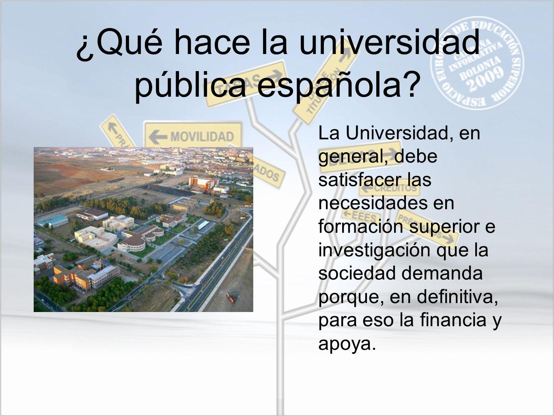 ¿Qué hace la universidad pública española? La Universidad, en general, debe satisfacer las necesidades en formación superior e investigación que la so