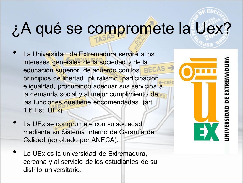 ¿A qué se compromete la Uex? La Universidad de Extremadura servirá a los intereses generales de la sociedad y de la educación superior, de acuerdo con