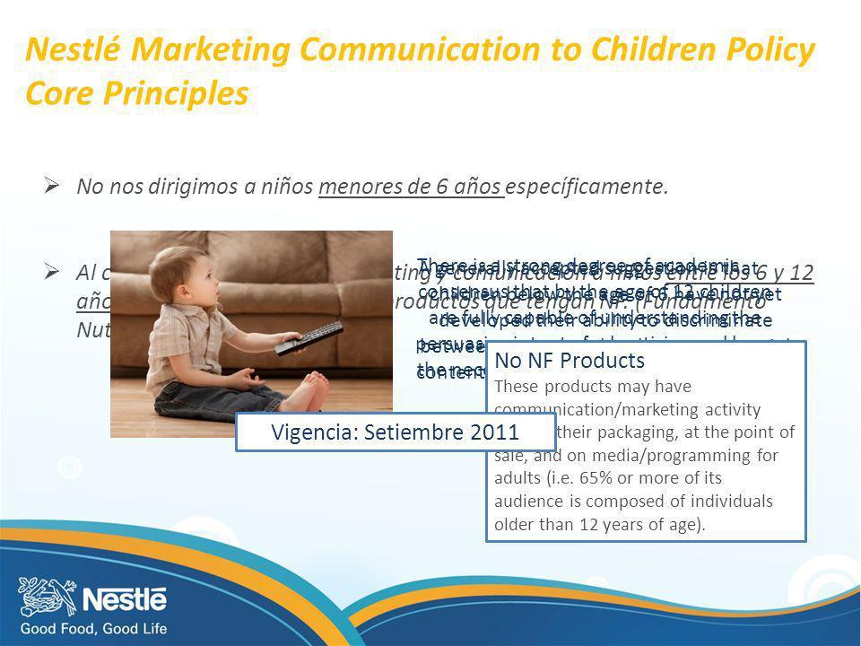 Nestlé Marketing Communication to Children Policy Core Principles No nos dirigimos a niños menores de 6 años específicamente. Al conducir actividades