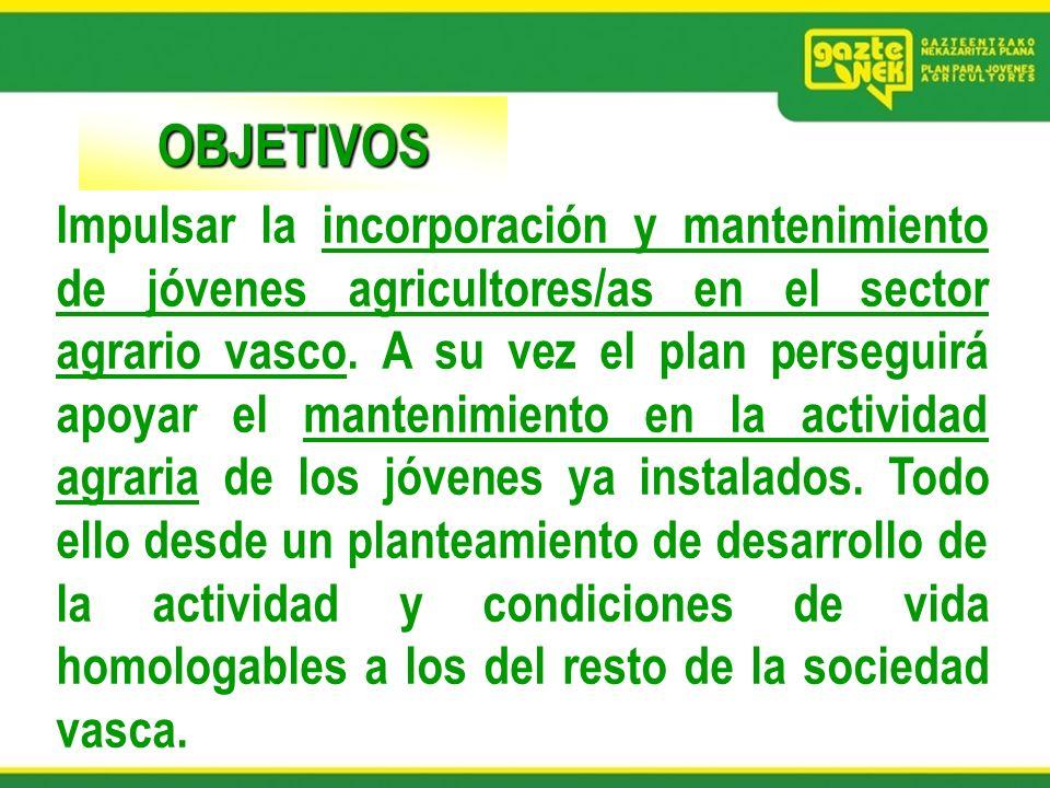 OBJETIVOS Impulsar la incorporación y mantenimiento de jóvenes agricultores/as en el sector agrario vasco. A su vez el plan perseguirá apoyar el mante