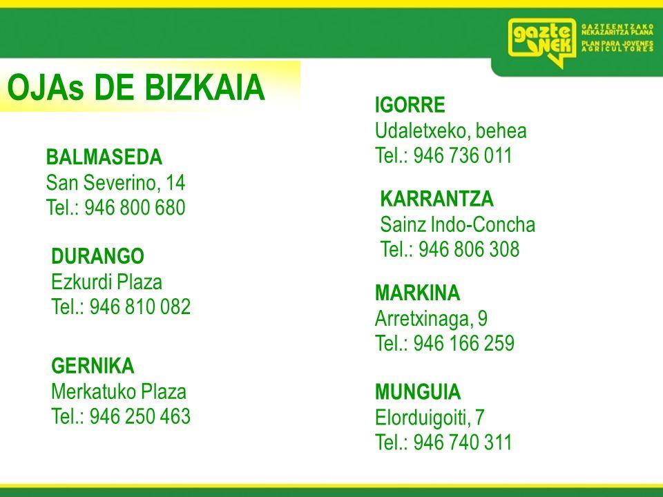OJAs DE BIZKAIA BALMASEDA San Severino, 14 Tel.: 946 800 680 DURANGO Ezkurdi Plaza Tel.: 946 810 082 GERNIKA Merkatuko Plaza Tel.: 946 250 463 IGORRE