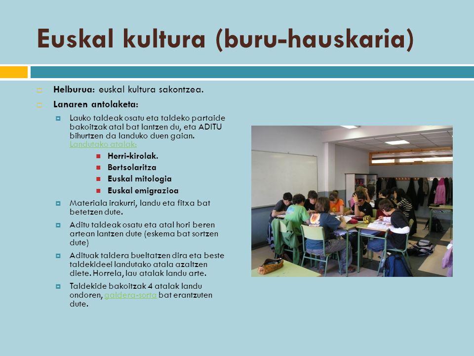Euskal kultura (buru-hauskaria) Helburua: euskal kultura sakontzea. Lanaren antolaketa: Lauko taldeak osatu eta taldeko partaide bakoitzak atal bat la