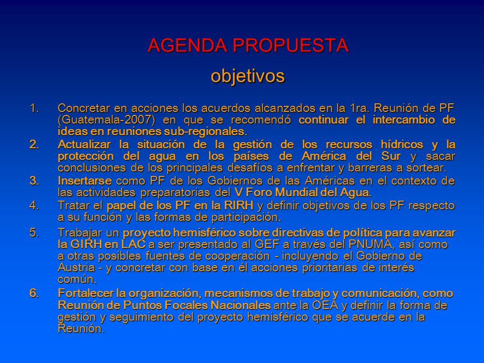 AGENDA PROPUESTA principales productos esperados 1.Documento de Proyecto Hemisférico sobre directivas de política para avanzar la GIRH en las Américas preparado, el cual será compartido para darle su dimensión hemisférica amplia en la Reunión Sub-regional de Centroamérica-Caribe 2.Conformación inicial de una biblioteca virtual de documentos sobre políticas, legislación e institucionalidad para la gestión de los recursos hídricos de los países de las Américas en el ámbito hemisférico 3.Conclusiones y acuerdos sobre: - Visión respecto a la participación de los PFN en el V Foro Mundial y el Foro de las Américas.