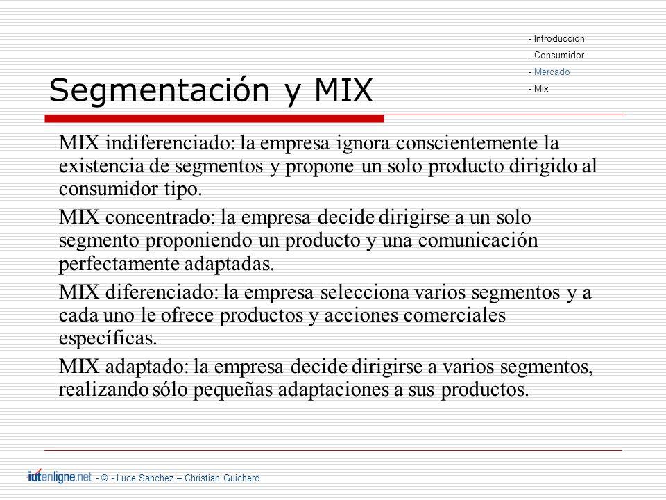 - © - Luce Sanchez – Christian Guicherd Segmentación y MIX MIX indiferenciado: la empresa ignora conscientemente la existencia de segmentos y propone un solo producto dirigido al consumidor tipo.