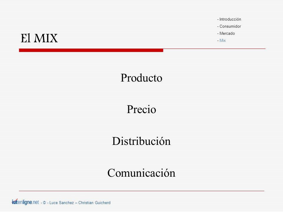 - © - Luce Sanchez – Christian Guicherd El MIX Producto Precio Distribución Comunicación - Introducción - Consumidor - Mercado - Mix