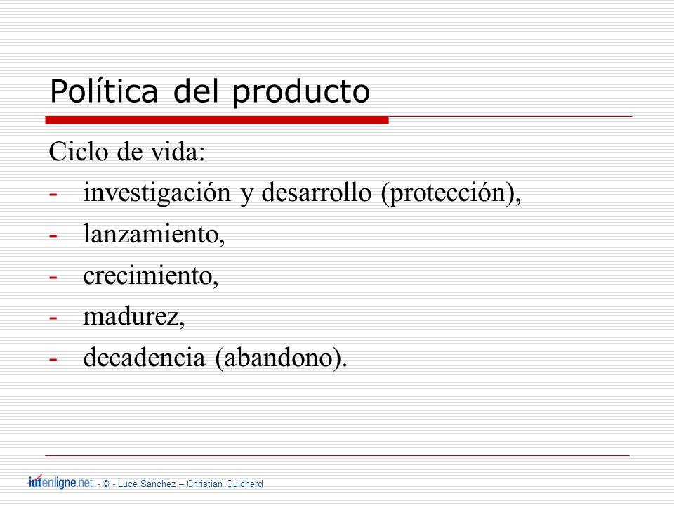 - © - Luce Sanchez – Christian Guicherd Política del producto Ciclo de vida: -investigación y desarrollo (protección), -lanzamiento, -crecimiento, -madurez, -decadencia (abandono).