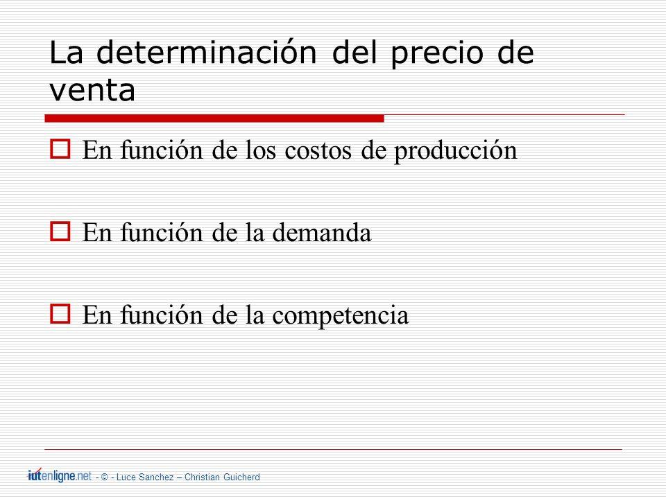 - © - Luce Sanchez – Christian Guicherd La determinación del precio de venta En funci ó n de los costos de producci ó n En funci ó n de la demanda En funci ó n de la competencia