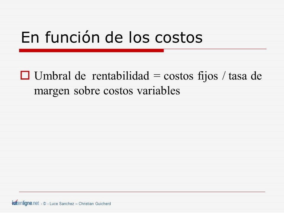 - © - Luce Sanchez – Christian Guicherd En función de los costos Umbral de rentabilidad = costos fijos / tasa de margen sobre costos variables