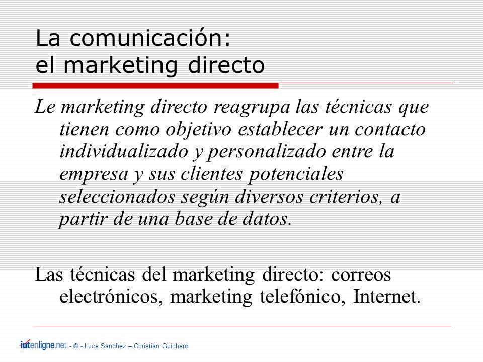 - © - Luce Sanchez – Christian Guicherd La comunicación: el marketing directo Le marketing directo reagrupa las técnicas que tienen como objetivo establecer un contacto individualizado y personalizado entre la empresa y sus clientes potenciales seleccionados según diversos criterios, a partir de una base de datos.