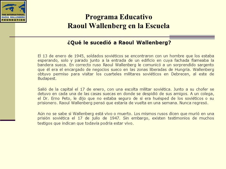 Programa Educativo Raoul Wallenberg en la Escuela ¿Qué le sucedió a Raoul Wallenberg? El 13 de enero de 1945, soldados soviéticos se encontraron con u