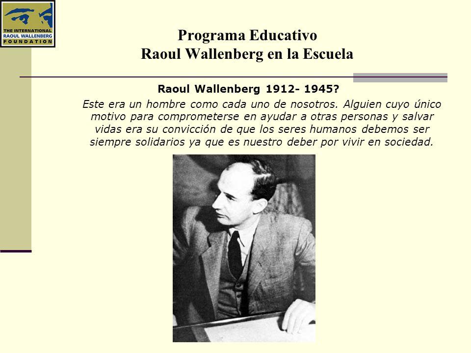 Programa Educativo Raoul Wallenberg en la Escuela Raoul Wallenberg 1912- 1945? Este era un hombre como cada uno de nosotros. Alguien cuyo único motivo