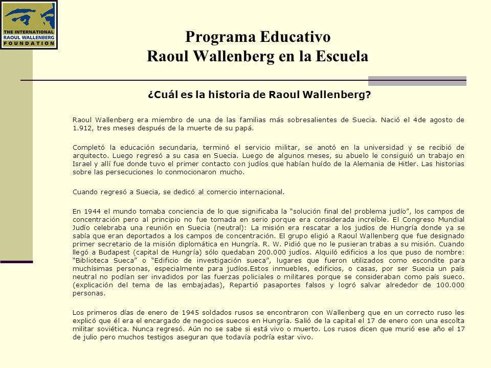 Programa Educativo Raoul Wallenberg en la Escuela El legado de Raoul Wallenberg Declaración universal de los derechos humanos Gracias a acciones como las de Wallenberg nuestras sociedades tomaron conciencia de que es inseparable el respeto a la vida y diversidad de todos los seres humanos del justo orden de las sociedades democráticas.