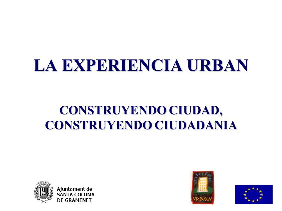 LA EXPERIENCIA URBAN CONSTRUYENDO CIUDAD, CONSTRUYENDO CIUDADANIA Ajuntament de SANTA COLOMA DE GRAMENET