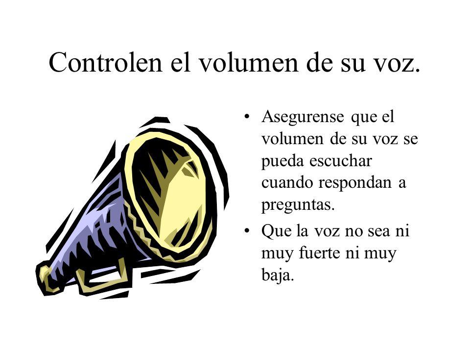 Controlen el volumen de su voz. Asegurense que el volumen de su voz se pueda escuchar cuando respondan a preguntas. Que la voz no sea ni muy fuerte ni