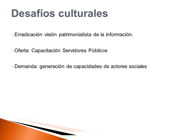 Desafíos culturales Erradicación visión patrimonialista de la información. Oferta: Capacitación Servidores Públicos Demanda: generación de capacidades