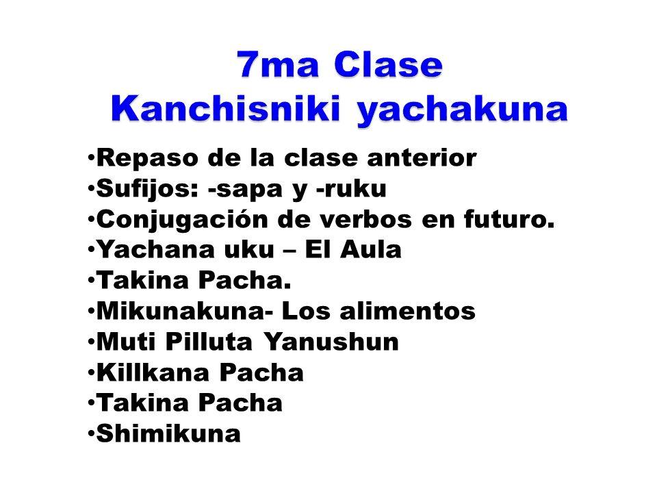 Repaso de la clase anterior Sufijos: -sapa y -ruku Conjugación de verbos en futuro. Yachana uku – El Aula Takina Pacha. Mikunakuna- Los alimentos Muti