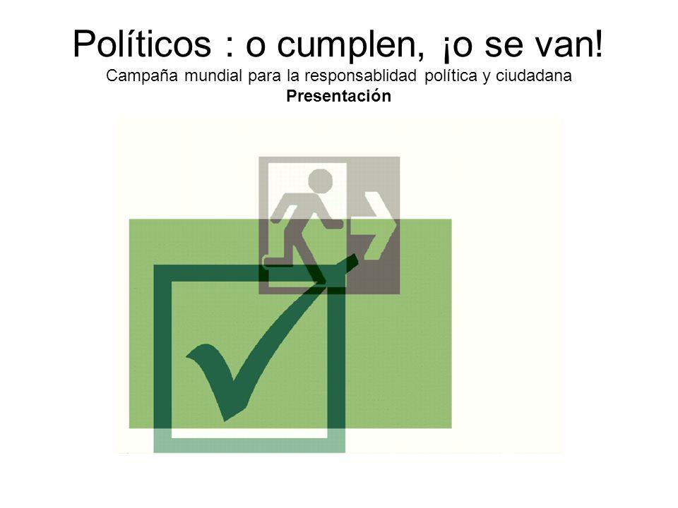 Políticos : o cumplen, ¡o se van! Campaña mundial para la responsablidad política y ciudadana Presentación