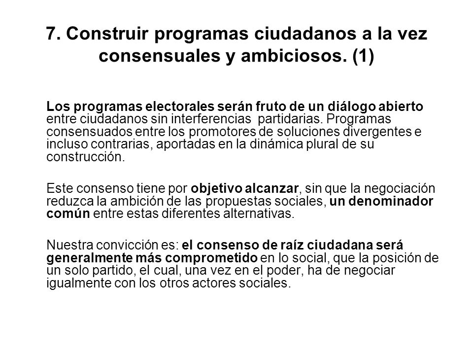 7. Construir programas ciudadanos a la vez consensuales y ambiciosos. (1) Los programas electorales serán fruto de un diálogo abierto entre ciudadanos