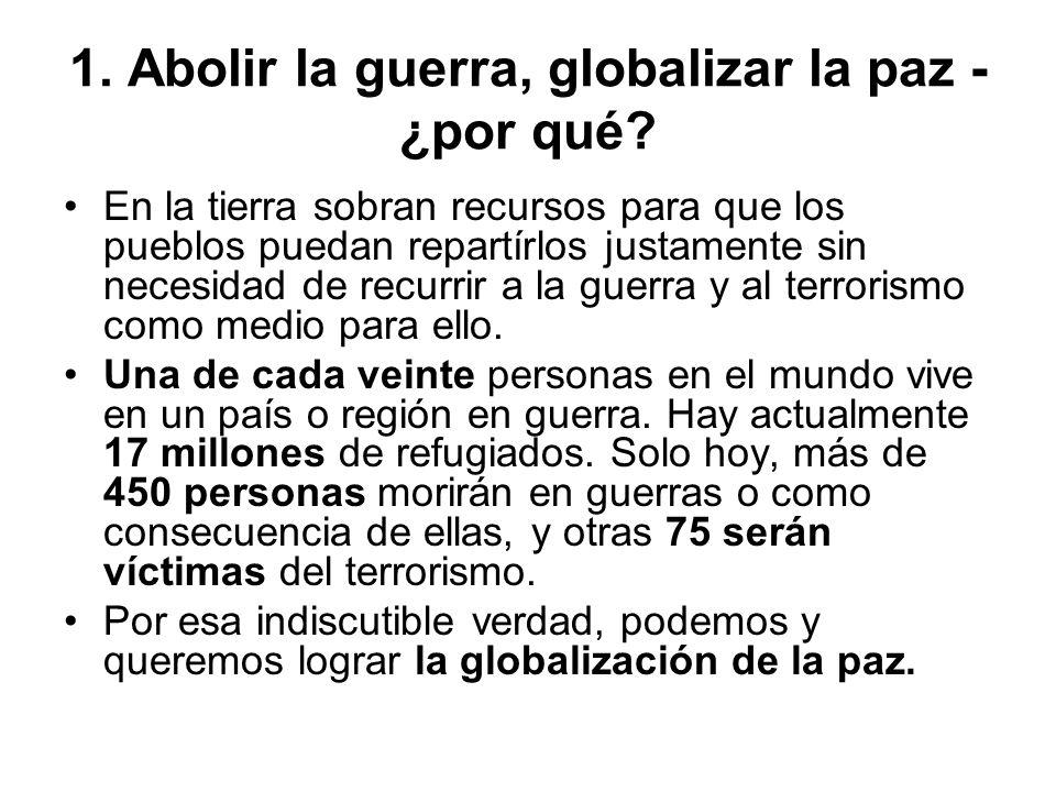 1. Abolir la guerra, globalizar la paz - ¿por qué? En la tierra sobran recursos para que los pueblos puedan repartírlos justamente sin necesidad de re
