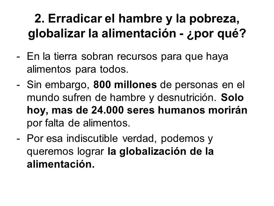 2. Erradicar el hambre y la pobreza, globalizar la alimentación - ¿por qué? -En la tierra sobran recursos para que haya alimentos para todos. -Sin emb