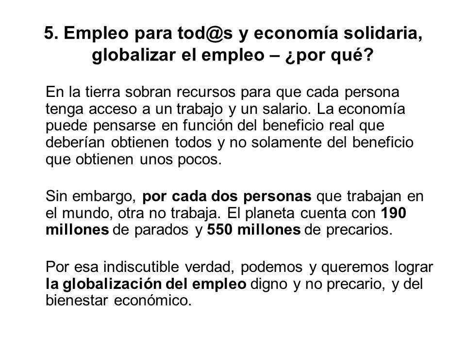 5. Empleo para tod@s y economía solidaria, globalizar el empleo – ¿por qué? En la tierra sobran recursos para que cada persona tenga acceso a un traba