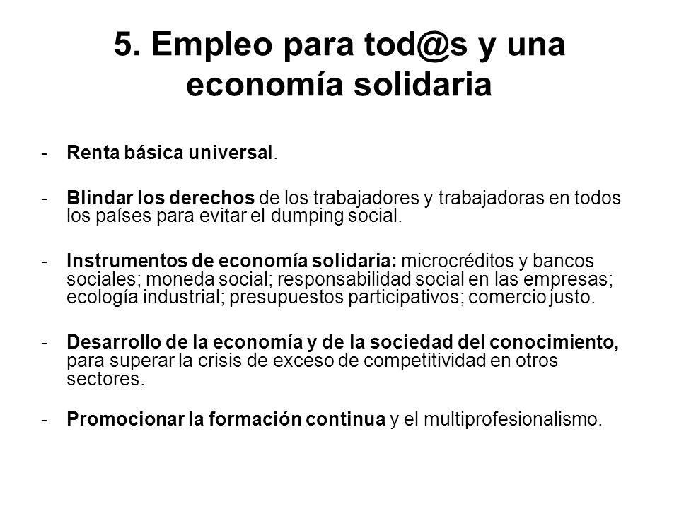 5. Empleo para tod@s y una economía solidaria -Renta básica universal. -Blindar los derechos de los trabajadores y trabajadoras en todos los países pa