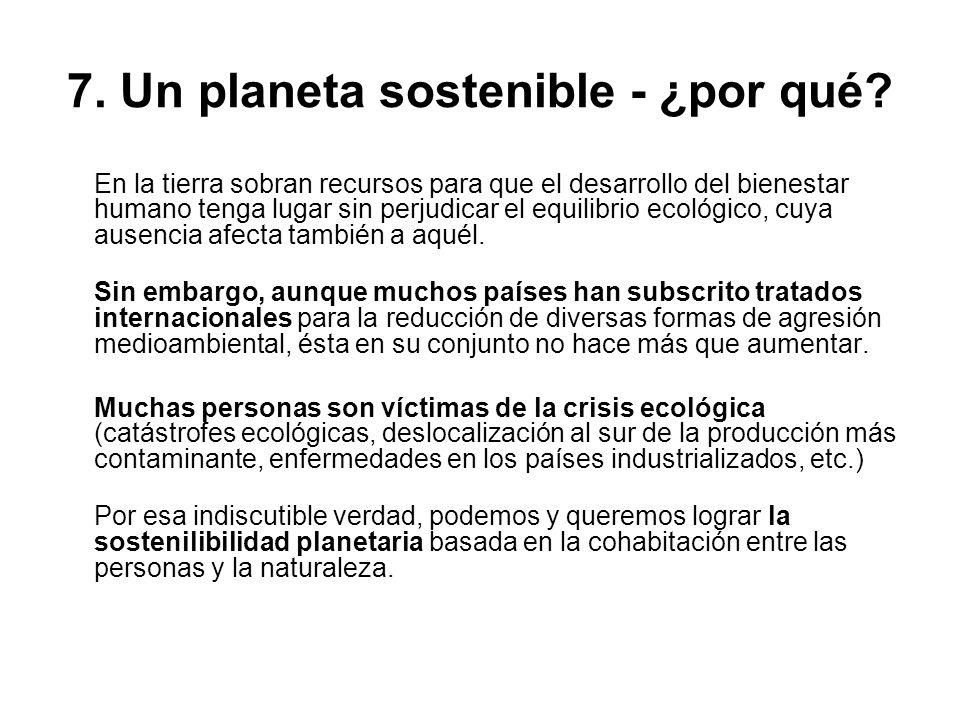 7. Un planeta sostenible - ¿por qué? En la tierra sobran recursos para que el desarrollo del bienestar humano tenga lugar sin perjudicar el equilibrio