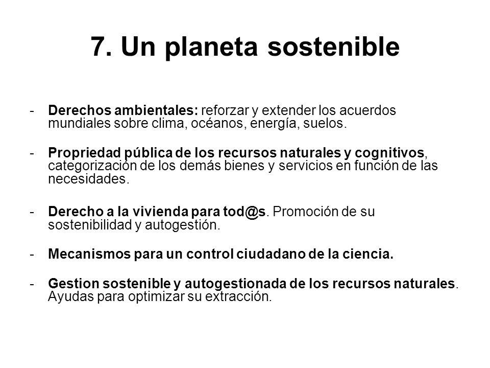 7. Un planeta sostenible -Derechos ambientales: reforzar y extender los acuerdos mundiales sobre clima, océanos, energía, suelos. -Propriedad pública