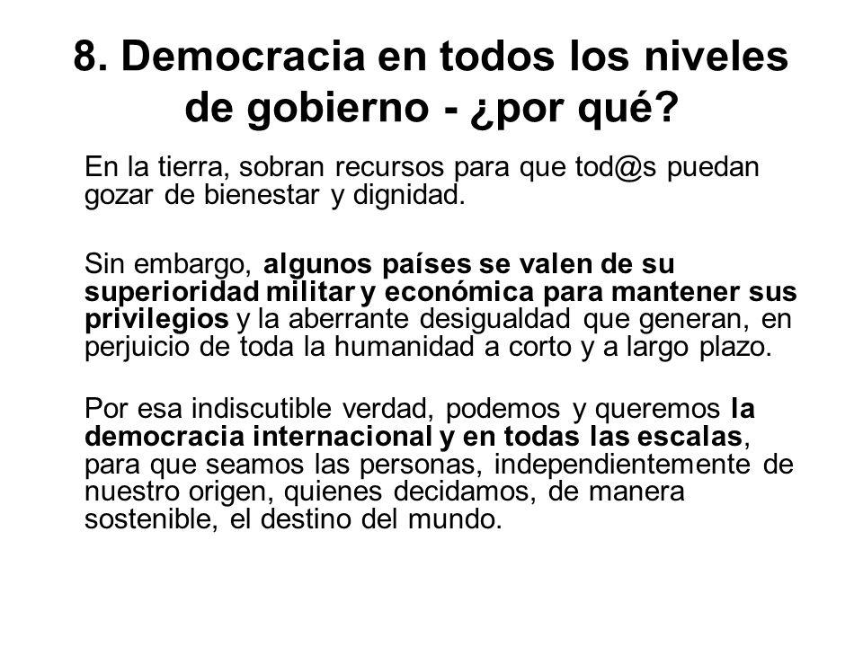 8. Democracia en todos los niveles de gobierno - ¿por qué? En la tierra, sobran recursos para que tod@s puedan gozar de bienestar y dignidad. Sin emba