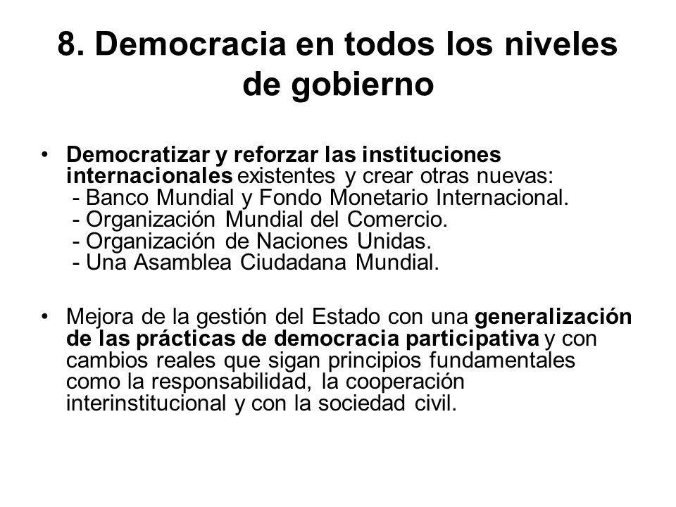 8. Democracia en todos los niveles de gobierno Democratizar y reforzar las instituciones internacionales existentes y crear otras nuevas: - Banco Mund