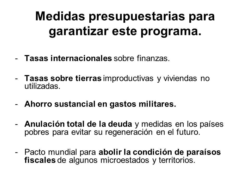 Medidas presupuestarias para garantizar este programa. -Tasas internacionales sobre finanzas. -Tasas sobre tierras improductivas y viviendas no utiliz