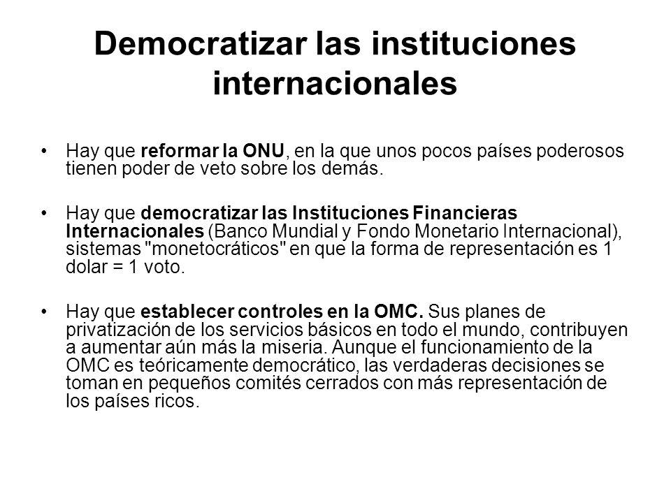 Democratizar las instituciones internacionales Hay que reformar la ONU, en la que unos pocos países poderosos tienen poder de veto sobre los demás. Ha