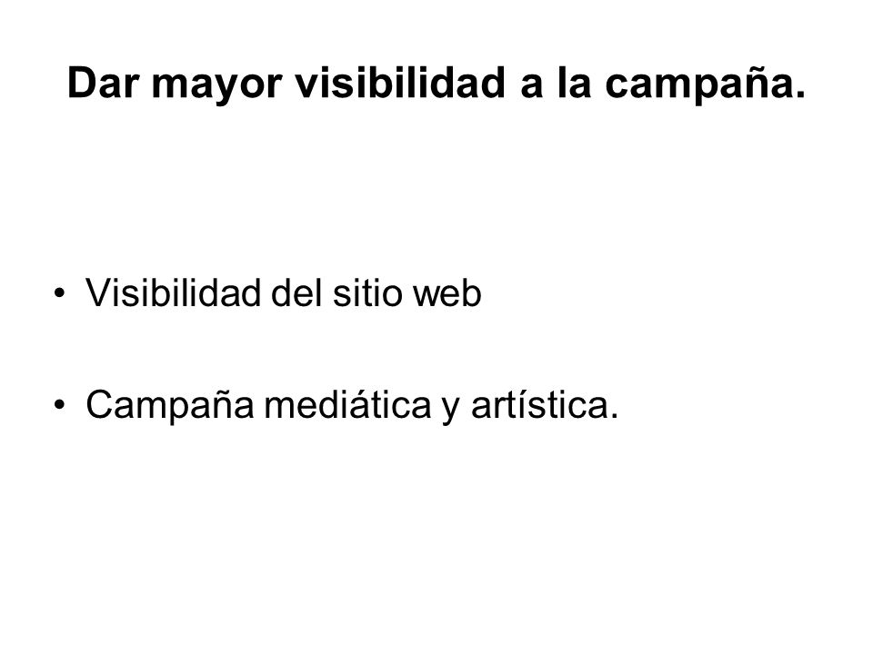 Dar mayor visibilidad a la campaña. Visibilidad del sitio web Campaña mediática y artística.