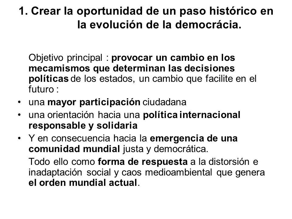 1. Crear la oportunidad de un paso histórico en la evolución de la democrácia. Objetivo principal : provocar un cambio en los mecamismos que determina