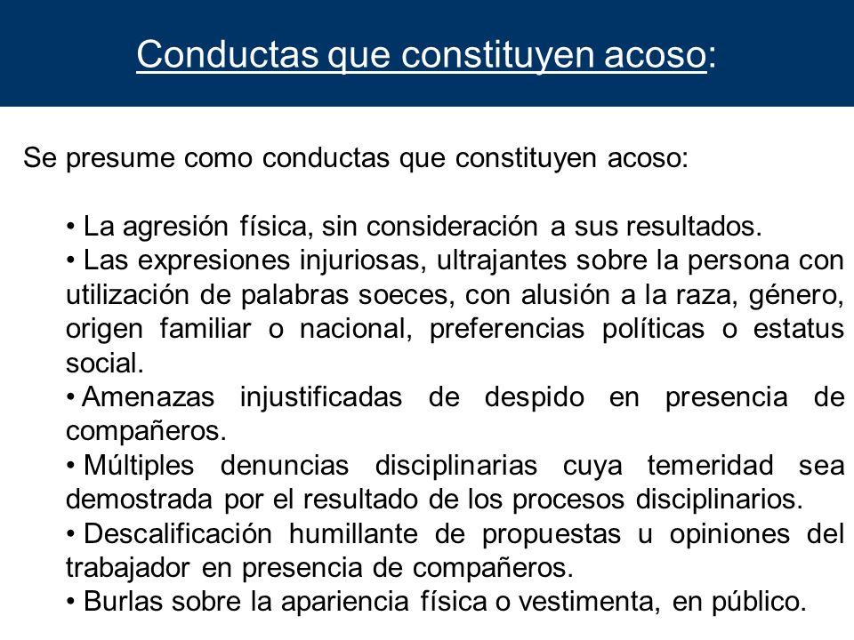 Conductas que constituyen acoso: Se presume como conductas que constituyen acoso: La agresión física, sin consideración a sus resultados. Las expresio