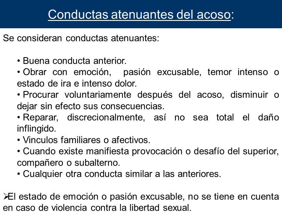 Conductas atenuantes del acoso: Se consideran conductas atenuantes: Buena conducta anterior. Obrar con emoción, pasión excusable, temor intenso o esta