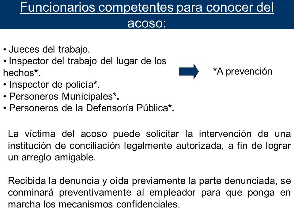 Funcionarios competentes para conocer del acoso: Jueces del trabajo. Inspector del trabajo del lugar de los hechos*. Inspector de policía*. Personeros