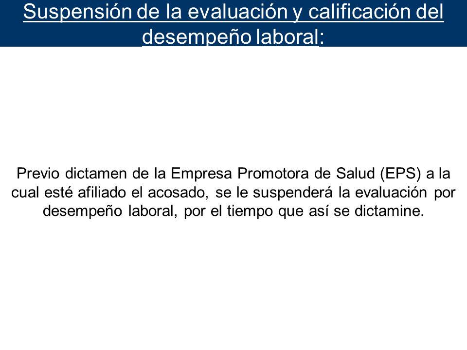 Suspensión de la evaluación y calificación del desempeño laboral: Previo dictamen de la Empresa Promotora de Salud (EPS) a la cual esté afiliado el ac